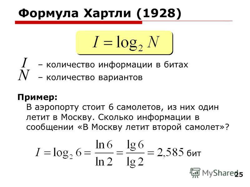 25 Формула Хартли (1928) I – количество информации в битах N – количество вариантов Пример: В аэропорту стоит 6 самолетов, из них один летит в Москву. Сколько информации в сообщении «В Москву летит второй самолет»? бит