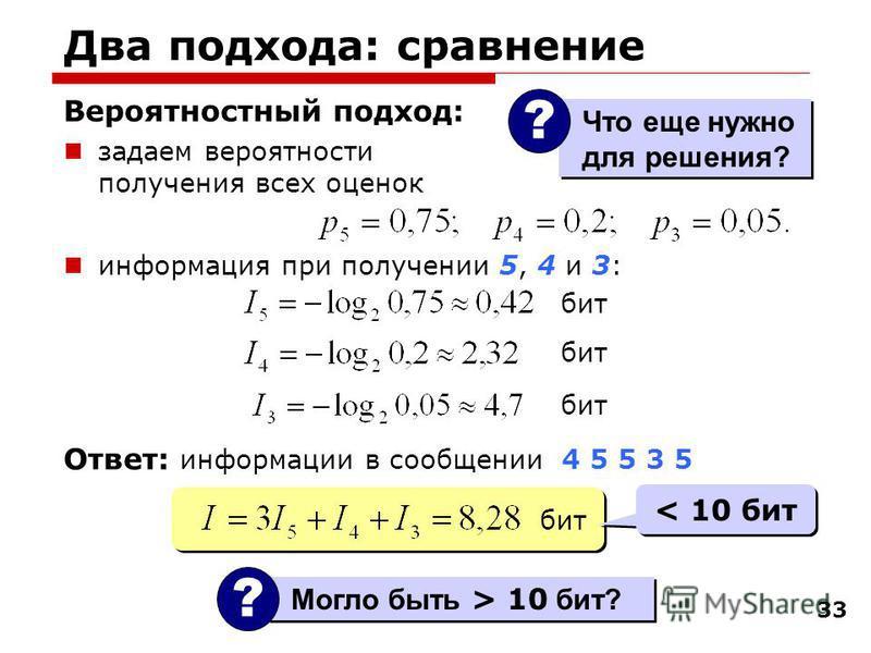 33 Два подхода: сравнение Вероятностный подход: задаем вероятности получения всех оценок информация при получении 5, 4 и 3: Могло быть > 10 бит? ? бит < 10 бит Ответ: информации в сообщении 4 5 5 3 5 Что еще нужно для решения? ?