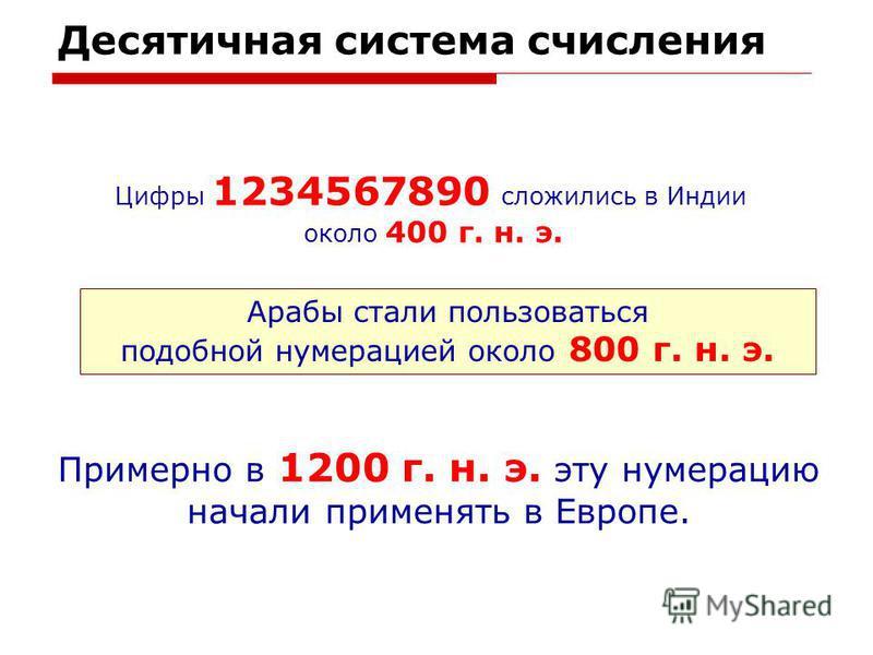 Десятичная система счисления Цифры 1234567890 сложились в Индии около 400 г. н. э. Арабы стали пользоваться подобной нумерацией около 800 г. н. э. Примерно в 1200 г. н. э. эту нумерацию начали применять в Европе.