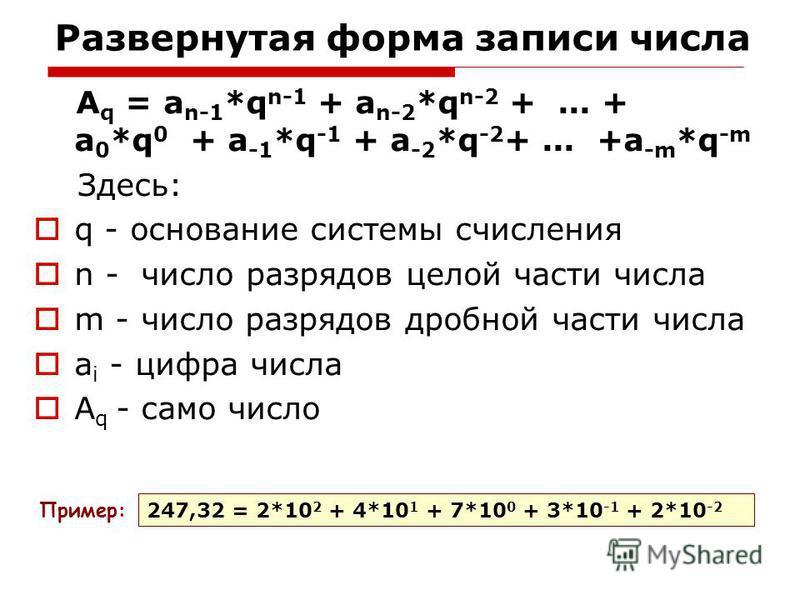 Развернутая форма записи числа A q = a n-1 *q n-1 + a n-2 *q n-2 +... + a 0 *q 0 + a -1 *q -1 + a -2 *q -2 +... +a -m *q -m Здесь: q - основание системы счисления n - число разрядов целой части числа m - число разрядов дробной части числа a i - цифра