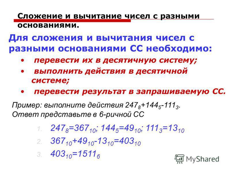 Сложение и вычитание чисел с разными основаниями. Для сложения и вычитания чисел с разными основаниями СС необходимо: перевести их в десятичную систему; выполнить действия в десятичной системе; перевести результат в запрашиваемую СС. Пример: выполнит