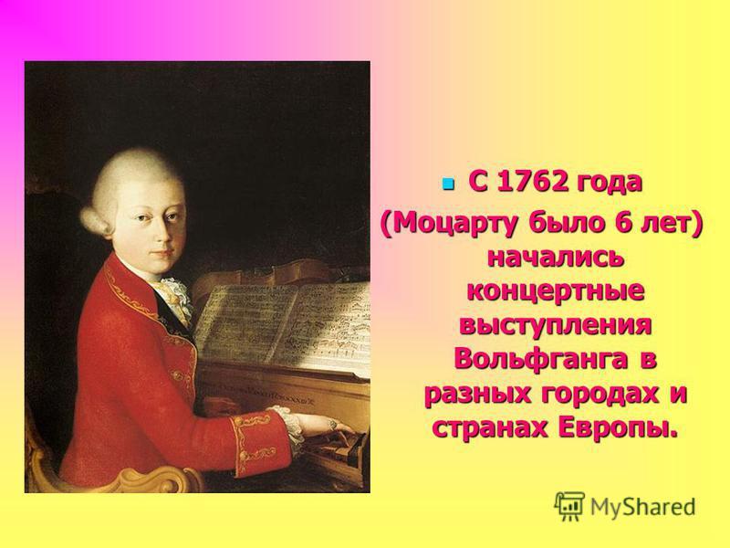 С 1762 года С 1762 года (Моцарту было 6 лет) начались концертные выступления Вольфганга в разных городах и странах Европы.