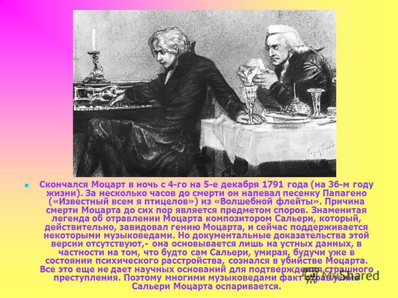 Скончался Моцарт в ночь с 4-го на 5-е декабря 1791 года (на 36-м году жизни). За несколько часов до смерти он напевал песенку Папагено («Известный всем я птицелов») из «Волшебной флейты». Причина смерти Моцарта до сих пор является предметом споров. З