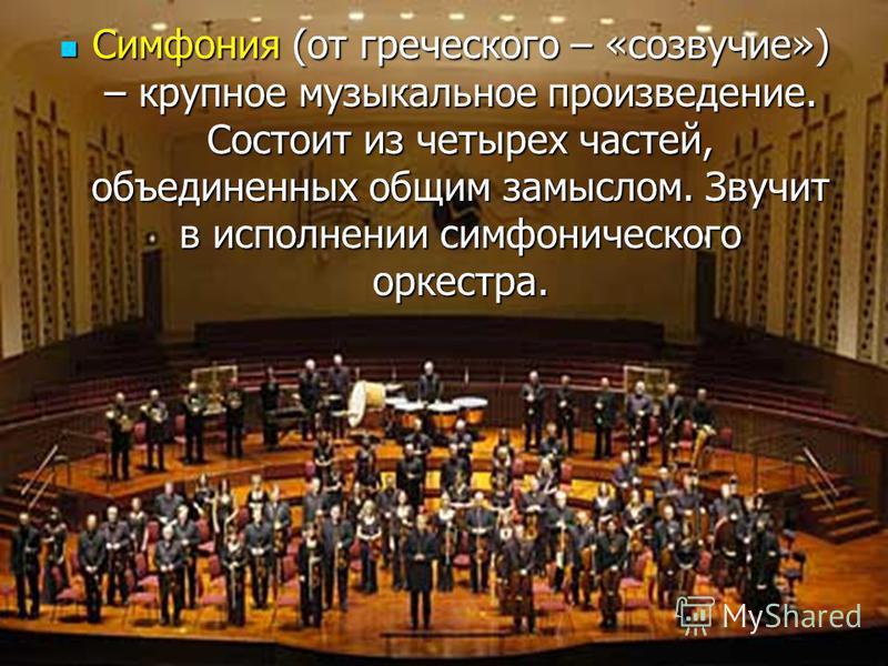 Симфония (от греческого – «созвучие») – крупное музыкальное произведение. Состоит из четырех частей, объединенных общим замыслом. Звучит в исполнении симфонического оркестра. Симфония (от греческого – «созвучие») – крупное музыкальное произведение. С