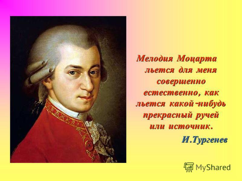 Мелодия Моцарта льется для меня совершенно естественно, как льется какой - нибудь прекрасный ручей или источник. И. Тургенев