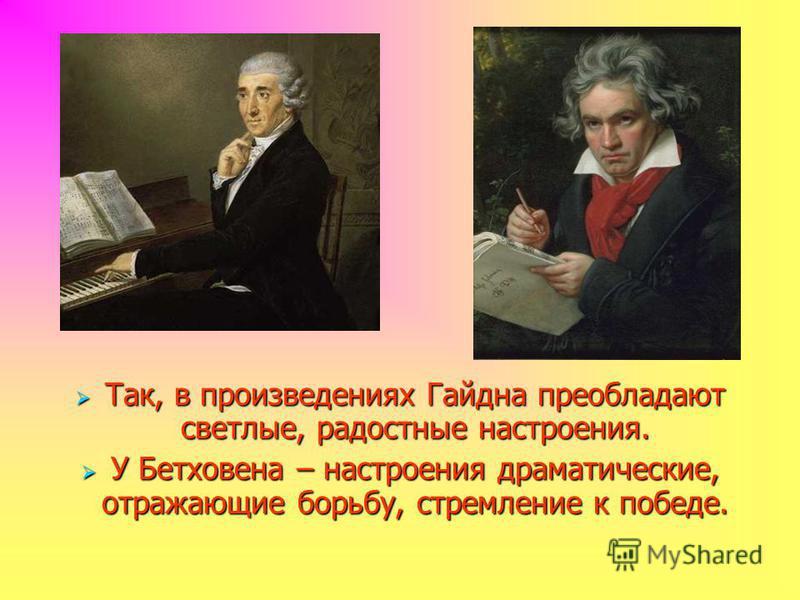 Так, в произведениях Гайдна преобладают светлые, радостные настроения. Так, в произведениях Гайдна преобладают светлые, радостные настроения. У Бетховена – настроения драматические, отражающие борьбу, стремление к победе. У Бетховена – настроения дра