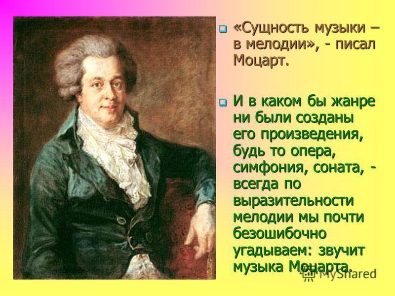 «Сущность музыки – в мелодии», - писал Моцарт. «Сущность музыки – в мелодии», - писал Моцарт. И в каком бы жанре ни были созданы его произведения, будь то опера, симфония, соната, - всегда по выразительности мелодии мы почти безошибочно угадываем: зв