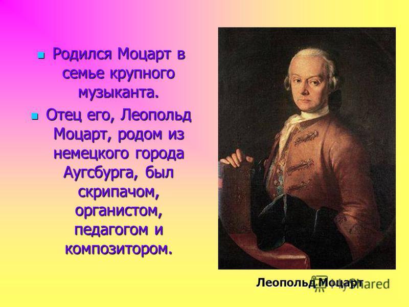Родился Моцарт в семье крупного музыканта. Родился Моцарт в семье крупного музыканта. Отец его, Леопольд Моцарт, родом из немецкого города Аугсбурга, был скрипачом, органистом, педагогом и композитором. Отец его, Леопольд Моцарт, родом из немецкого г