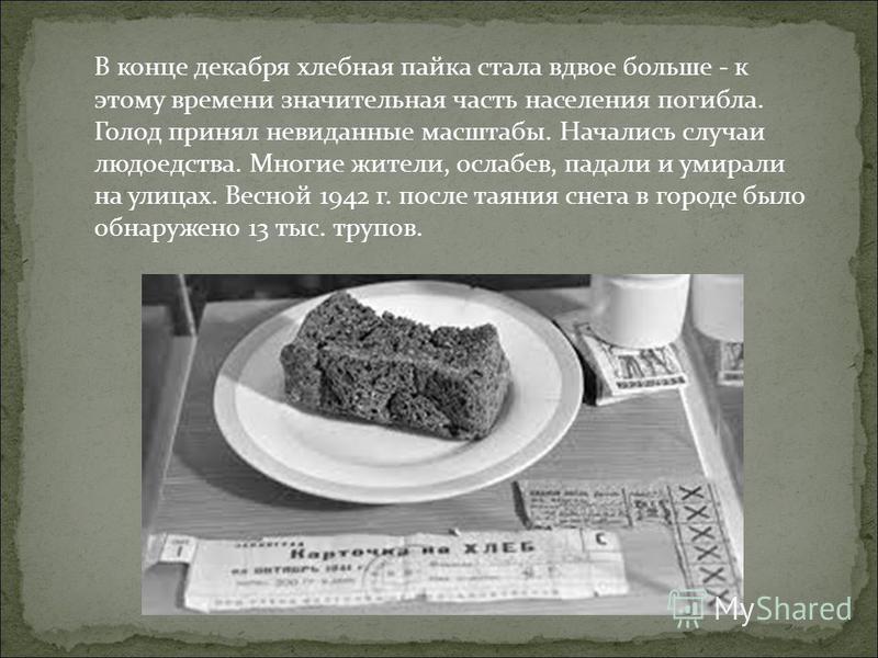В конце декабря хлебная пайка стала вдвое больше - к этому времени значительная часть населения погибла. Голод принял невиданные масштабы. Начались случаи людоедства. Многие жители, ослабев, падали и умирали на улицах. Весной 1942 г. после таяния сне