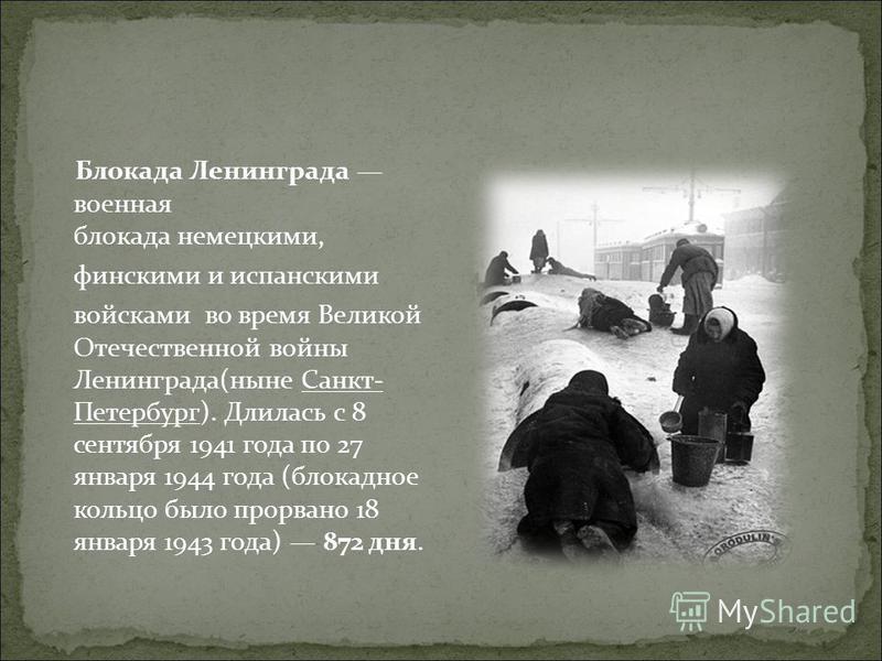 Блокада Ленинграда военная блокада немецкими, финскими и испанскими войсками во время Великой Отечественной войны Ленинграда(ныне Санкт- Петербург). Длилась с 8 сентября 1941 года по 27 января 1944 года (блокадное кольцо было прорвано 18 января 1943