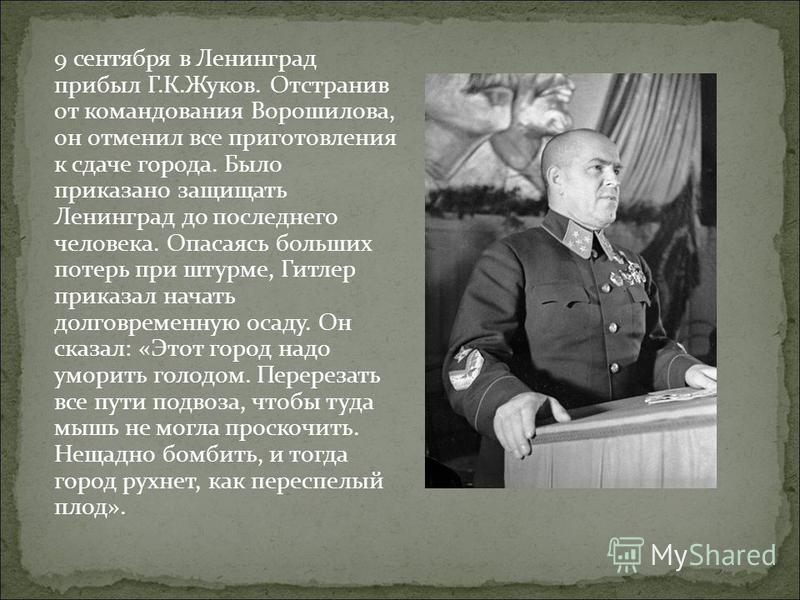 9 сентября в Ленинград прибыл Г.К.Жуков. Отстранив от командования Ворошилова, он отменил все приготовления к сдаче города. Было приказано защищать Ленинград до последнего человека. Опасаясь больших потерь при штурме, Гитлер приказал начать долговрем