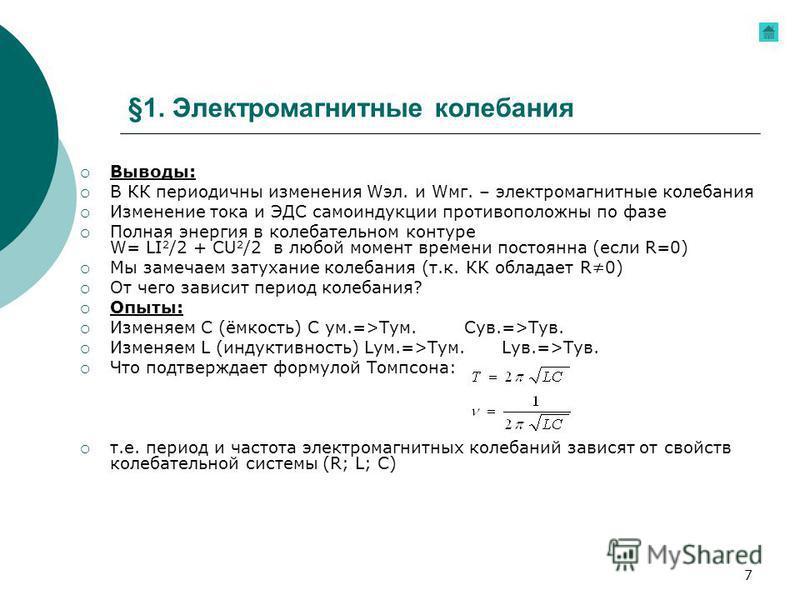 7 §1. Электромагнитные колебания Выводы: В КК периодичны изменения Wэл. и Wмг. – электромагнитные колебания Изменение тока и ЭДС самоиндукции противоположны по фазе Полная энергия в колебательном контуре W= LI 2 /2 + CU 2 /2 в любой момент времени по
