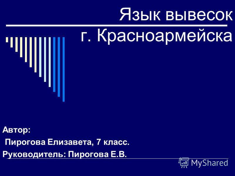 Язык вывесок г. Красноармейска Автор: Пирогова Елизавета, 7 класс. Руководитель: Пирогова Е.В.