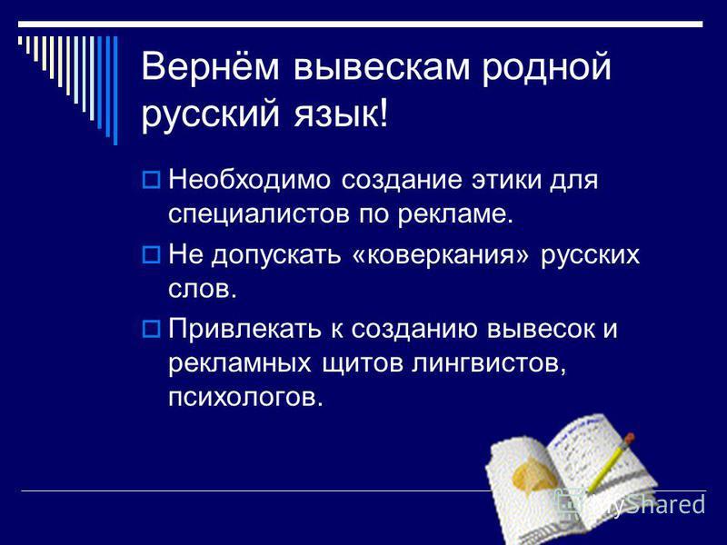 Вернём вывескам родной русский язык! Необходимо создание этики для специалистов по рекламе. Не допускать «коверкания» русских слов. Привлекать к созданию вывесок и рекламных щитов лингвистов, психологов.