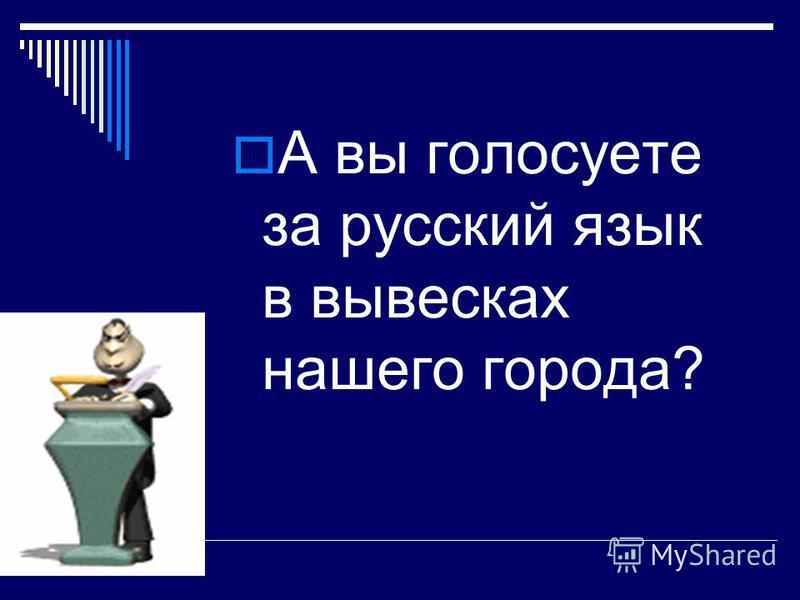 А вы голосуете за русский язык в вывесках нашего города?