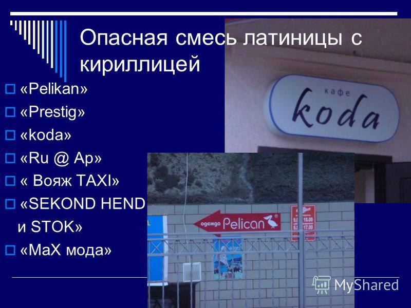 Опасная смесь латиницы с кириллицей «Pelikan» «Prestig» «koda» «Ru @ Ap» « Вояж TAXI» «SEKOND HEND и STOK» «МаХ мода»