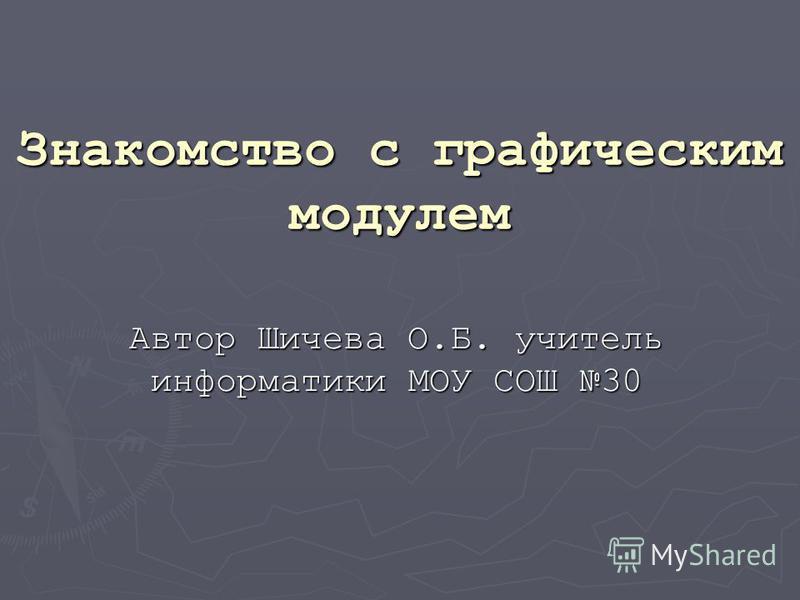 Знакомство с графическим модулем Автор Шичева О.Б. учитель информатики МОУ СОШ 30