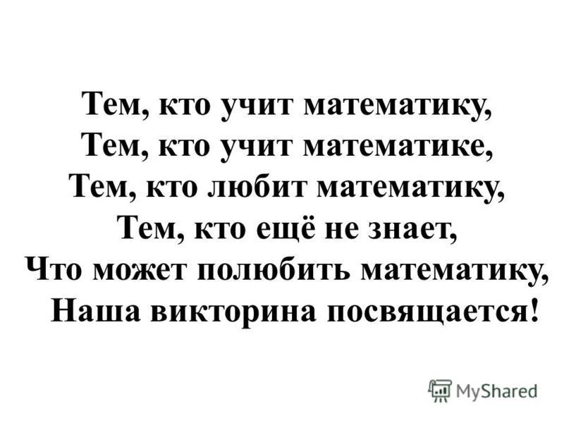 Тем, кто учит математику, Тем, кто учит математике, Тем, кто любит математику, Тем, кто ещё не знает, Что может полюбить математику, Наша викторина посвящается!