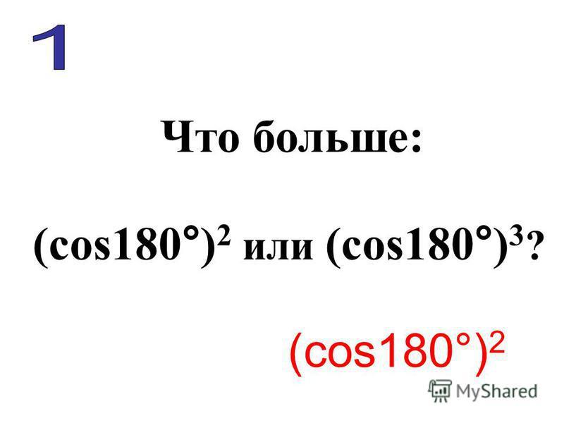Что больше: (cos180°) 2 или (сos180°) 3 ? (cos180°) 2