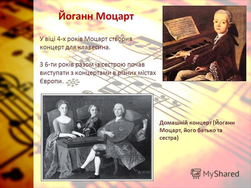Йоганн Моцарт У віці 4-х років Моцарт створив концерт для клавесина. З 6-ти років разом із сестрою почав виступати з концертами в різних містах Європи. Домашній концерт (Йоганн Моцарт, його батько та сестра)