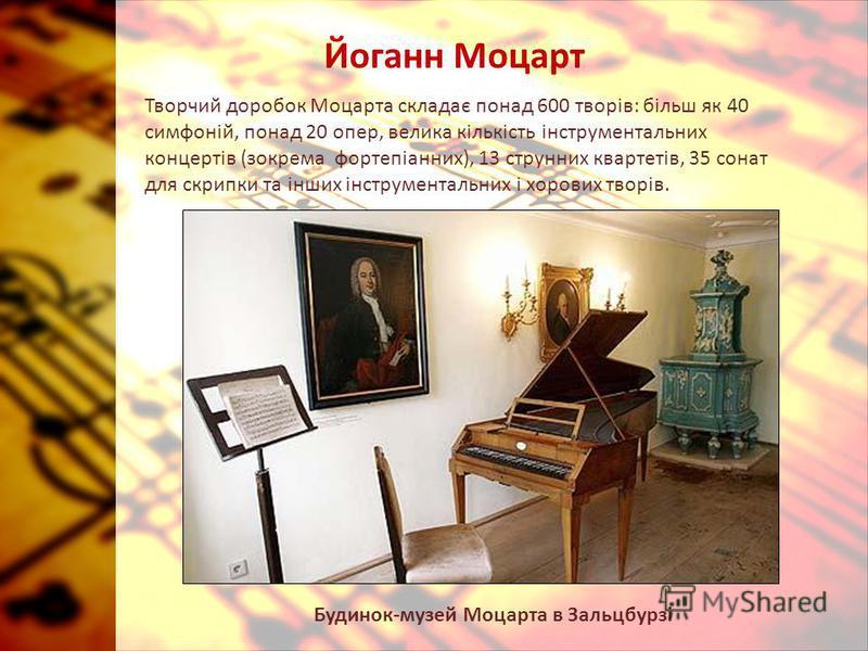Йоганн Моцарт Творчий доробок Моцарта складає понад 600 творів: більш як 40 симфоній, понад 20 опер, велика кількість інструментальних концертів (зокрема фортепіанних), 13 струнних квартетів, 35 сонат для скрипки та інших інструментальних і хорових т