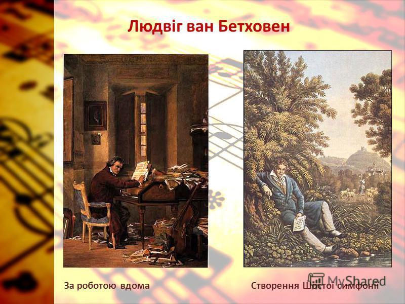 Людвіг ван Бетховен Створення Шостої симфоніїЗа роботою вдома