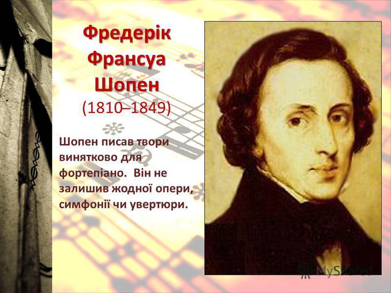 Фредерік Франсуа Шопен Фредерік Франсуа Шопен (1810 ̶ 1849) Шопен писав твори винятково для фортепіано. Він не залишив жодної опери, симфонії чи увертюри.