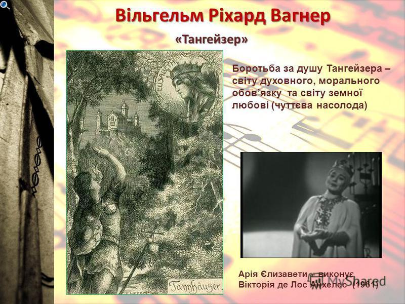 Вільгельм Ріхард Вагнер «Тангейзер» Арія Єлизавети – виконує Вікторія де Лос Анхелес (1961) Боротьба за душу Тангейзера – світу духовного, морального обовязку та світу земної любові (чуттєва насолода)