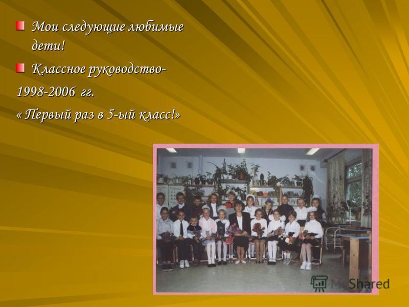 Мои следующие любимые дети! Классное руководство- 1998-2006 гг. « Первый раз в 5-ый класс!»