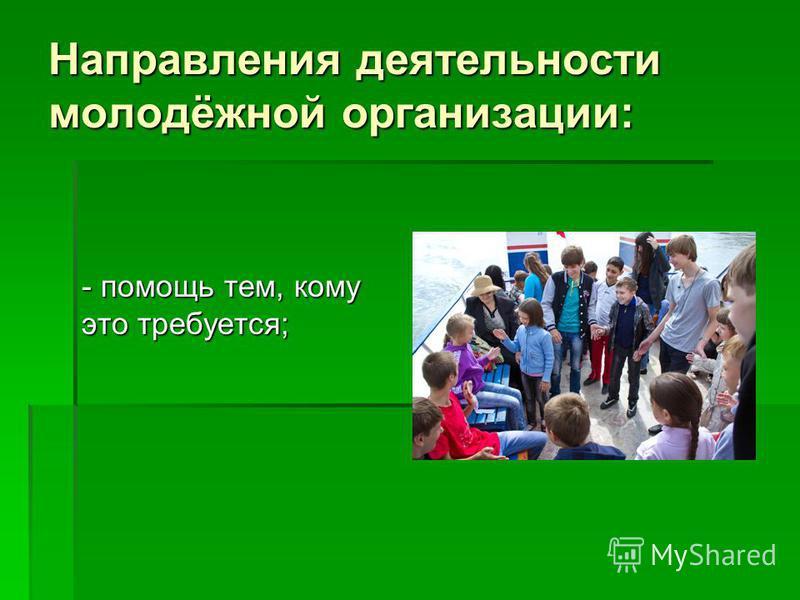 Направления деятельности молодёжной организации: - помощь тем, кому это требуется;