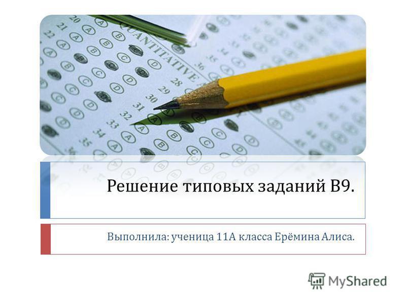 Решение типовых заданий В 9. Выполнила : ученица 11 А класса Ерёмина Алиса.