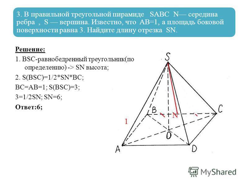 3. В правильной треугольной пирамиде SABC N середина ребра, S вершина. Известно, что AB=1, а площадь боковой поверхности равна 3. Найдите длину отрезка SN. Решение: 1. BSC-равнобедренный треугольник(по определению) -> SN высота; 2. S(BSC)=1/2*SN*BC;