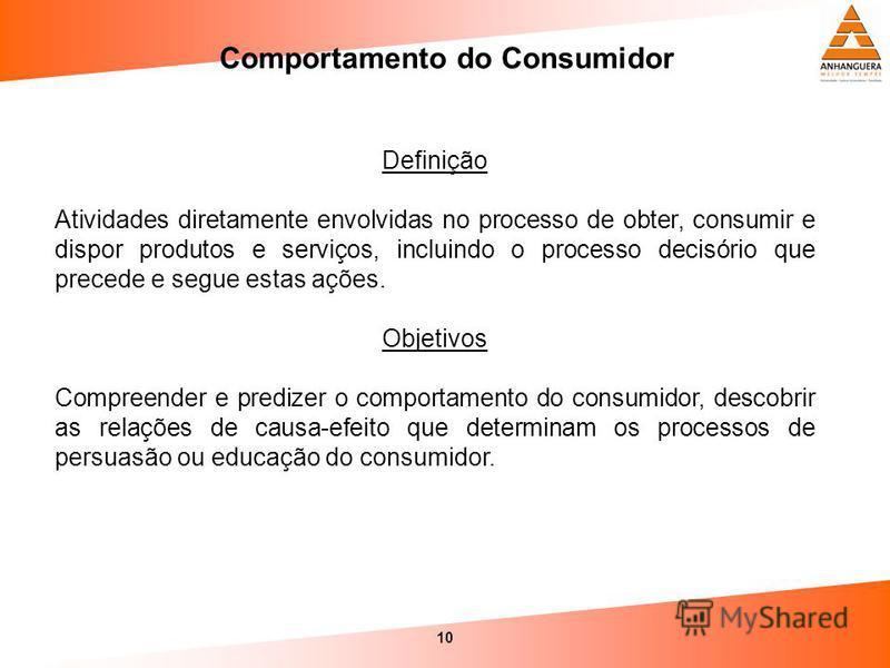 10 Comportamento do Consumidor Definição Atividades diretamente envolvidas no processo de obter, consumir e dispor produtos e serviços, incluindo o processo decisório que precede e segue estas ações. Objetivos Compreender e predizer o comportamento d
