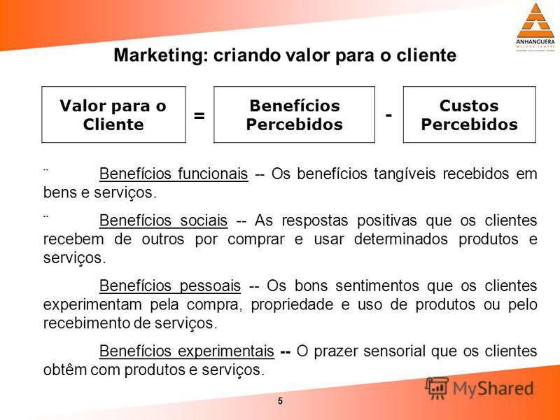 5 Marketing: criando valor para o cliente Valor para o Cliente = Benefícios Percebidos - Custos Percebidos ¨Benefícios funcionais -- Os benefícios tangíveis recebidos em bens e serviços. ¨Benefícios sociais -- As respostas positivas que os clientes r