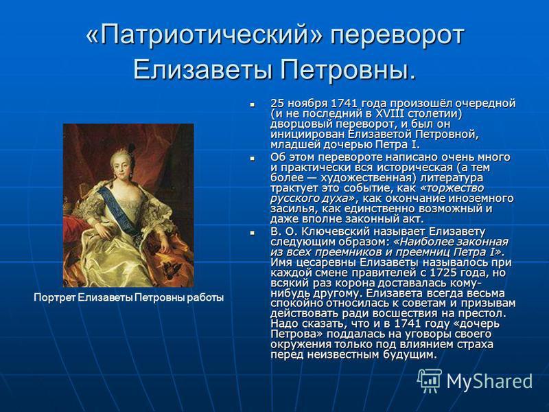 «Патриотический» переворот Елизаветы Петровны. 25 ноября 1741 года произошёл очередной (и не последний в XVIII столетии) дворцовый переворот, и был он инициирован Елизаветой Петровной, младшей дочерью Петра I. 25 ноября 1741 года произошёл очередной