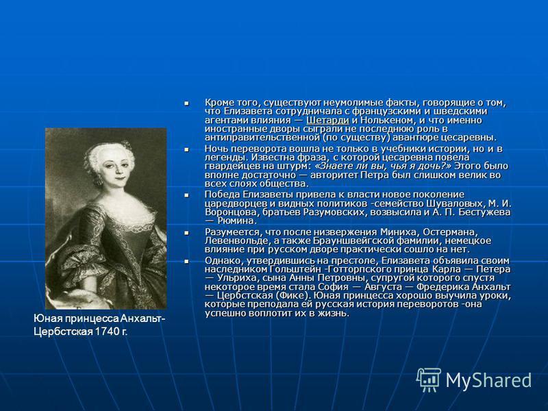 Кроме того, существуют неумолимые факты, говорящие о том, что Елизавета сотрудничала с французскими и шведскими агентами влияния Шетарди и Нолькеном, и что именно иностранные дворы сыграли не последнюю роль в антиправительственной (по существу) авант