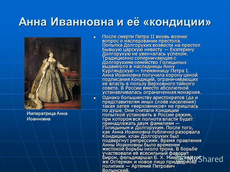 Анна Иванновна и её «кондиции» После смерти Петра II вновь возник вопрос о наследовании престола. Попытка Долгоруких возвести на престол бывшую царскую невесту Екатерину Долгорукую не увенчалась успехом. Традиционно соперничающее с Долгорукими семейс