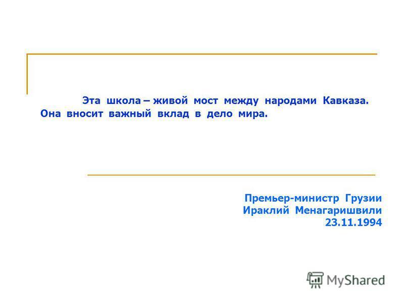 Эта школа – живой мост между народами Кавказа. Она вносит важный вклад в дело мира. Премьер-министр Грузии Ираклий Менагаришвили 23.11.1994