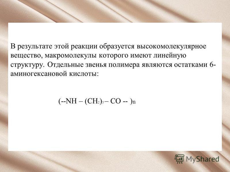 В результате этой реакции образуется высокомолекулярное вещество, макромолекулы которого имеют линейную структуру. Отдельные звенья полимера являются остатками 6- аминогексановой кислоты: (--NН – (СН 2 ) 5 – СО -- ) n
