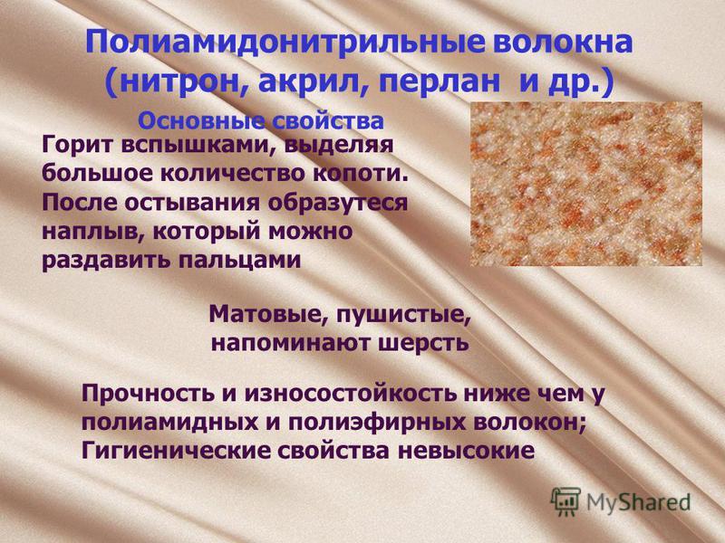Полиамидонитрильные волокна (нитрон, акрил, перлан и др.) Горит вспышками, выделяя большое количество копоти. После остывания образутеся наплыв, который можно раздавить пальцами Основные свойства Матовые, пушистые, напоминают шерсть Прочность и износ