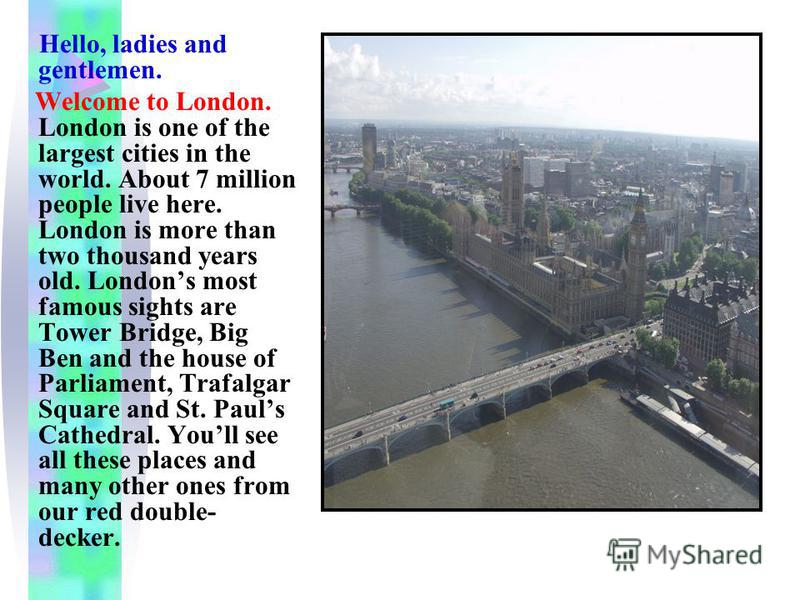 Hello, ladies and gentlemen. Welcome to London. London is one of the largest cities in the world. About 7 million people live here. London is more than two thousand years old. Londons most famous sights are Tower Bridge, Big Ben and the house of Parl