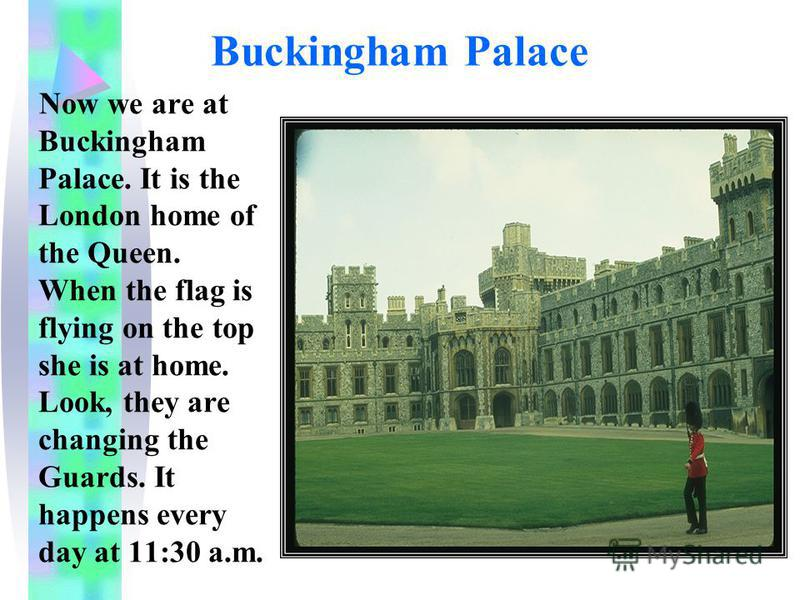 Buckingham Palace Now we are at Buckingham Palace. It is the London home of the Queen. When the flag is flying on the top she is at home. Look, they are changing the Guards. It happens every day at 11:30 a.m.
