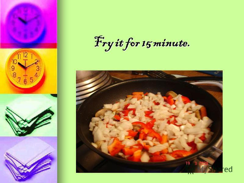 Fry it for 15 minute. Fry it for 15 minute.