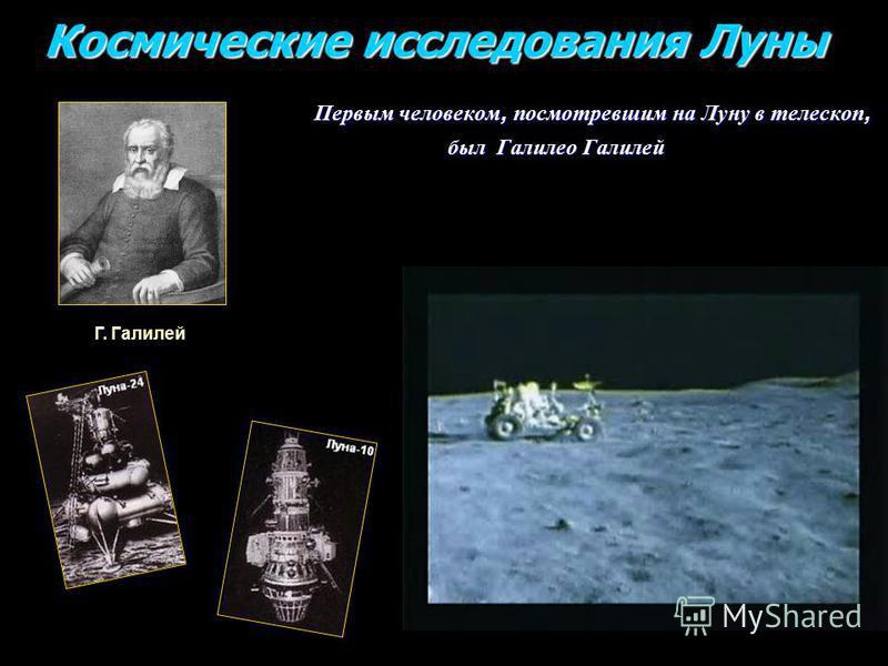 Космические исследования Луны Космические исследования Луны Первым человеком, посмотревшим на Луну в телескоп, Первым человеком, посмотревшим на Луну в телескоп, был Галилео Галилей был Галилео Галилей Г. Галилей