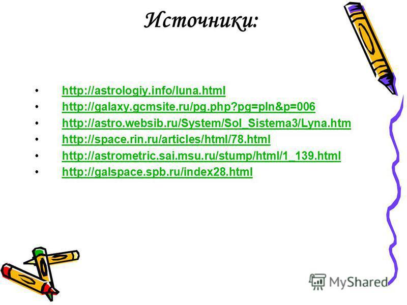 Источники: http://astrologiy.info/luna.html http://galaxy.gcmsite.ru/pg.php?pg=pln&p=006 http://astro.websib.ru/System/Sol_Sistema3/Lyna.htm http://space.rin.ru/articles/html/78. html http://astrometric.sai.msu.ru/stump/html/1_139. html http://galspa