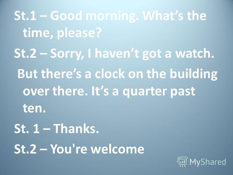 Whats the time? St.1 – Excuse me. Whats the time, please? St.2 – Its ten oclock. St.1 – Thanks. St.2 – Youre welcome.