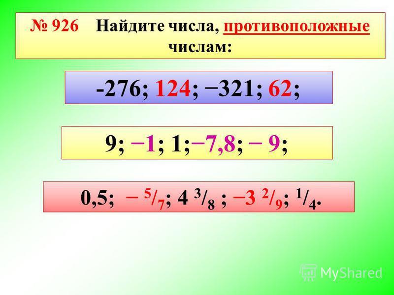 926 Найдите числа, противоположные числам: -276; 124; 321; 62; 9; 1; 1;7,8; 9; 0,5; 5 / 7 ; 4 3 / 8 ; 3 2 / 9 ; 1 / 4.