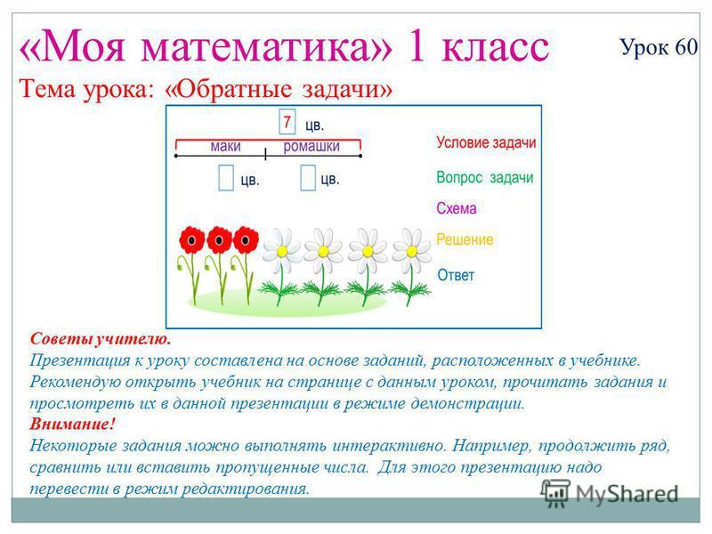 «Моя математика» 1 класс Урок 60 Тема урока: «Обратные задачи» Советы учителю. Презентация к уроку составлена на основе заданий, расположенных в учебнике. Рекомендую открыть учебник на странице с данным уроком, прочитать задания и просмотреть их в да