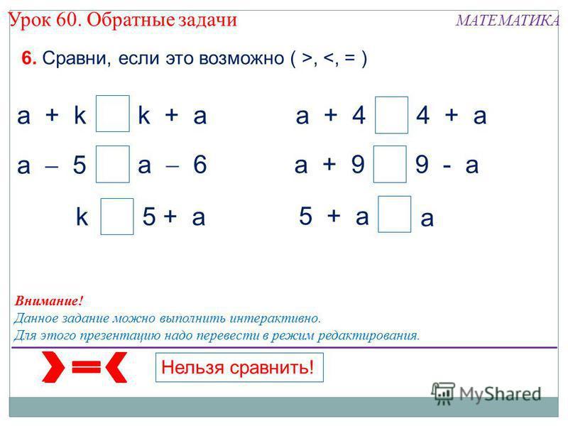 6. Сравни, если это возможно ( >, <, = ) Внимание! Данное задание можно выполнить интерактивно. Для этого презентацию надо перевести в режим редактирования. а а а а а + kk + а а 5 а + 44 + а а а + 99 - а а 6 k5 + а а а Нельзя сравнить! Урок 60. Обрат
