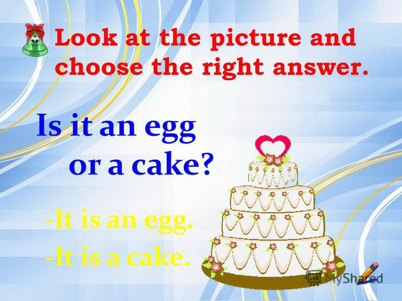 Look at the picture and choose the right answer. Is it an egg or a cake? -It is an egg. -It is a cake.
